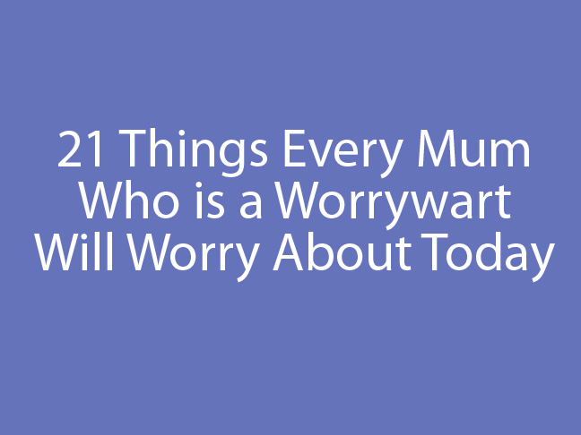 21 things every mum who is a worrywart will worry about today