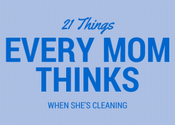 21 Things Every Mom Thinks While Cleaning the House