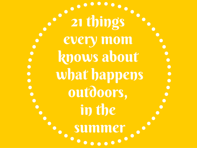 21 Things All Mums Know About What Happens Outdoors, in the Summer on @ItsMomtastic by @letmestart