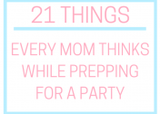 21 Things Every Mom Thinks While Prepping for a Party