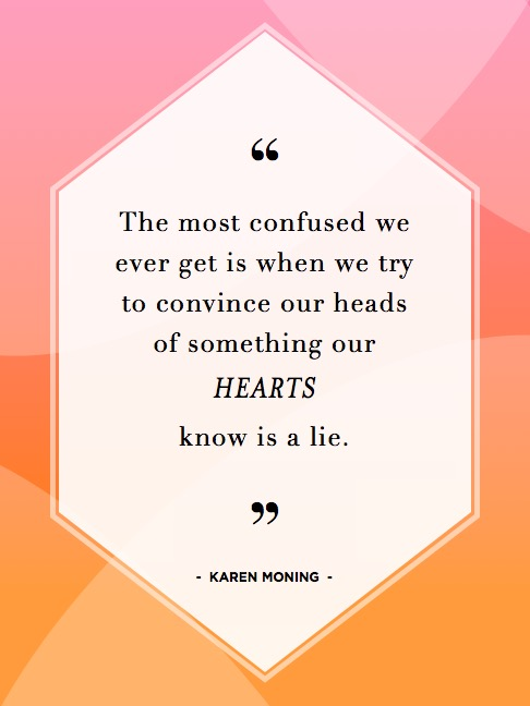 "Image result for ""The most confused we ever get is when we try to convince our heads of something our hearts know is a lie."" ~ Karen Moning"