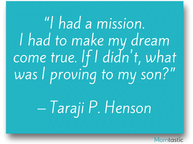 I had a mission. I had to make my dream come true. If I didn't, what was I providing to my son? Taraji P. Henson