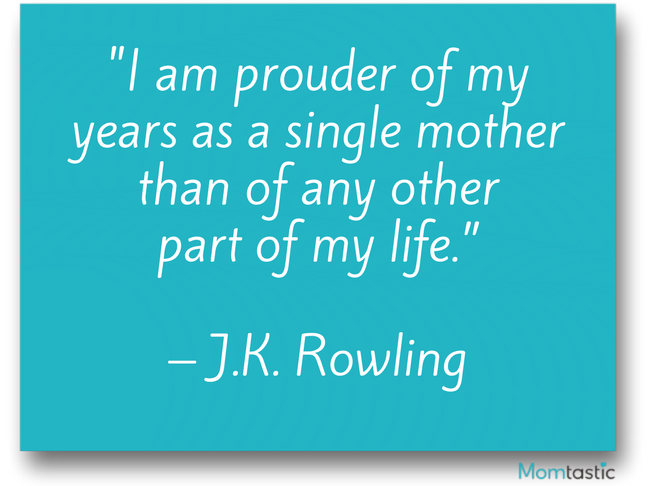 I am prouder of my years as a single mother than of any other part of my life. J.K.Rowling