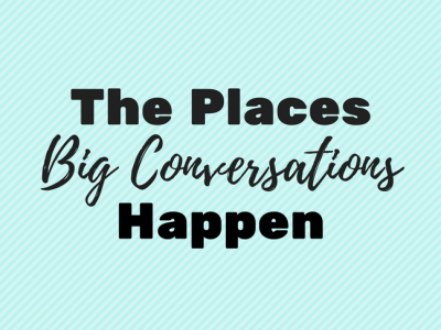 The Places Big Conversations Happen