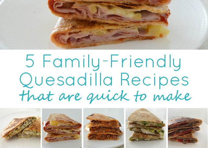 5 Family Friendly Quesadilla Recipes That Are Quick to Make